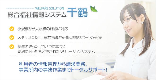 総合福祉情報システム千鶴 利用者の情報管理から請求業務、 事業所内の事務作業までトータルサポート!
